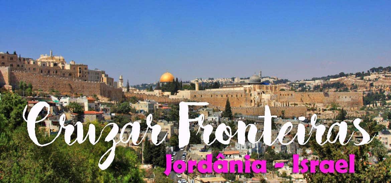 Cruzar fronteiras - Da JORDÂNIA para ISRAEL, de Amã a Jerusalém