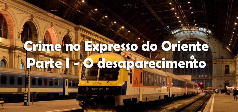 CRIME NO EXPRESSO DO ORIENTE - CAP I: O desaparecimento