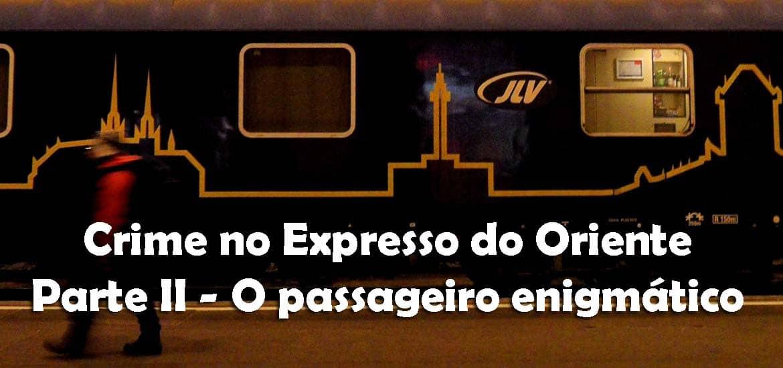CRIME NO EXPRESSO DO ORIENTE - CAP II: O passageiro enigmático
